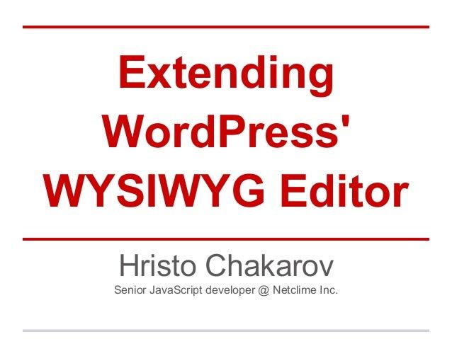ExtendingWordPressWYSIWYG EditorHristo ChakarovSenior JavaScript developer @ Netclime Inc.