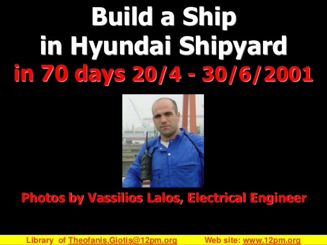 Build a Ship in Hyundai Shipyard  in 70 days 20/4 - 30/6/2001  Photos by Vassilios Lalos, Electrical Engineer  Library of ...