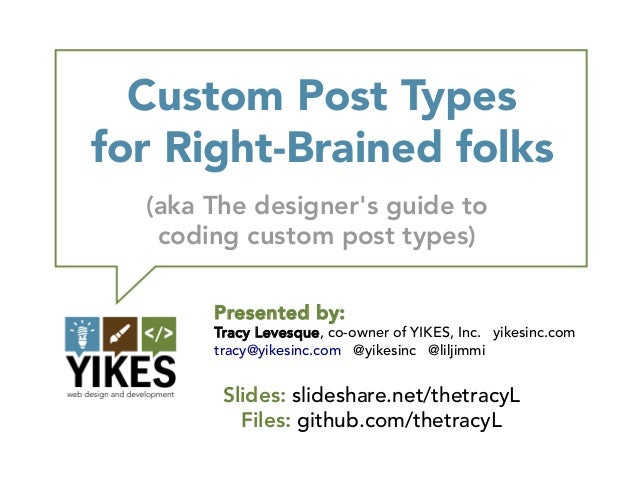 Custom Post Typesfor Right-Brained folks  (aka The designers guide to   coding custom post types)       Presented by:     ...