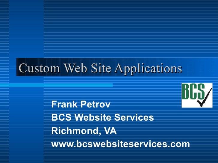 Custom Web Site Applications Frank Petrov BCS Website Services Richmond, VA www.bcswebsiteservices.com