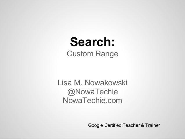 Search:Custom RangeLisa M. Nowakowski@NowaTechieNowaTechie.comGoogle Certified Teacher & Trainer