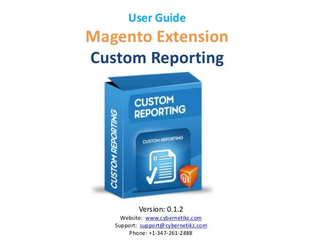 User Guide  Magento Extension  Custom Reporting  Version: 0.1.2  Website: www.cybernetikz.com  Support: support@cybernetik...