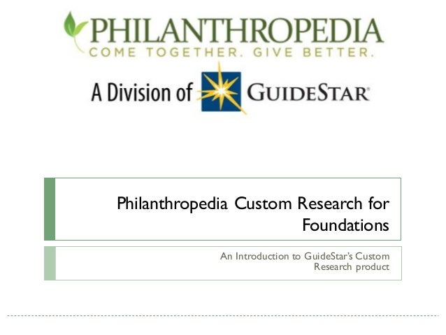 Philanthropedia Custom Research for                       Foundations             An Introduction to GuideStar's Custom   ...