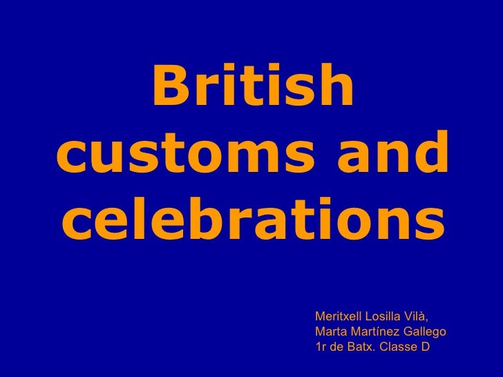 British customs and celebrations        Meritxell Losilla Vilà,        Marta Martínez Gallego        1r de Batx. Classe D
