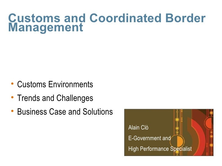 Customs and Coordinated Border Management    • Customs Environments • Trends and Challenges • Business Case and Solutions ...