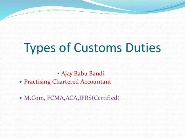 Types of Customs Duties • Ajay Babu Bandi  Practising Chartered Accountant  M.Com, FCMA,ACA,IFRS(Certified)
