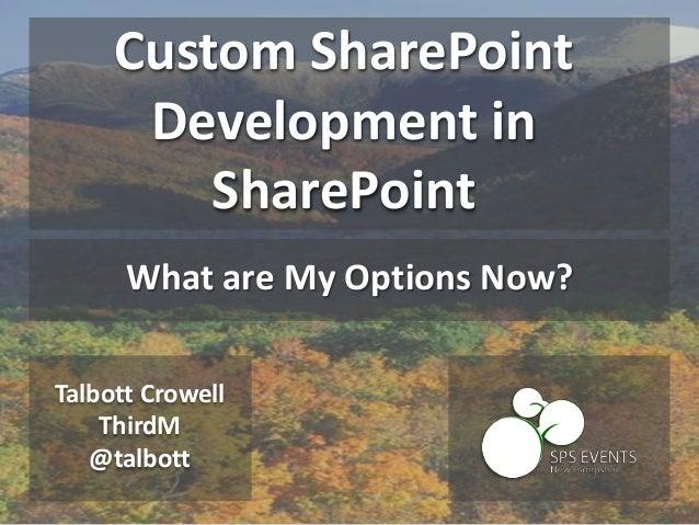 Talbott Crowell ThirdM @talbott Custom SharePoint Development in SharePoint What are My Options Now?