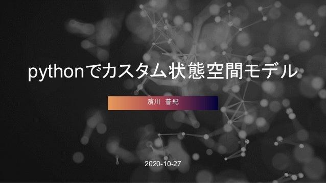 pythonでカスタム状態空間モデル 2020-10-27 濱川 普紀