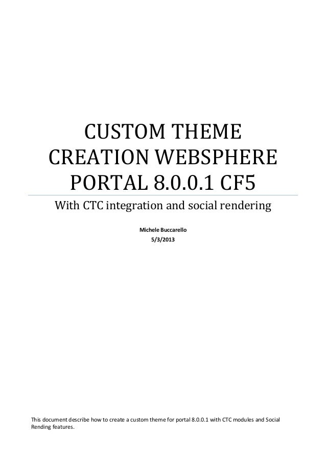 CUSTOM THEME CREATION WEBSPHERE PORTAL 8.0.0.1 CF5 With CTC integration and social rendering Michele Buccarello 5/3/2013  ...