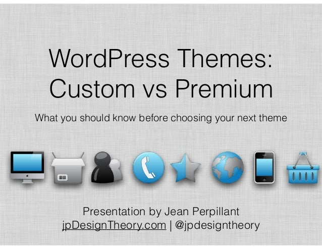 WordPress Themes: Custom vs Premium What you should know before choosing your next theme Presentation by Jean Perpillant 
