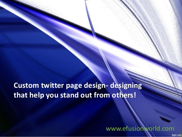 Custom twitter page design- designing that help you stand out from others! www.efusionworld.com