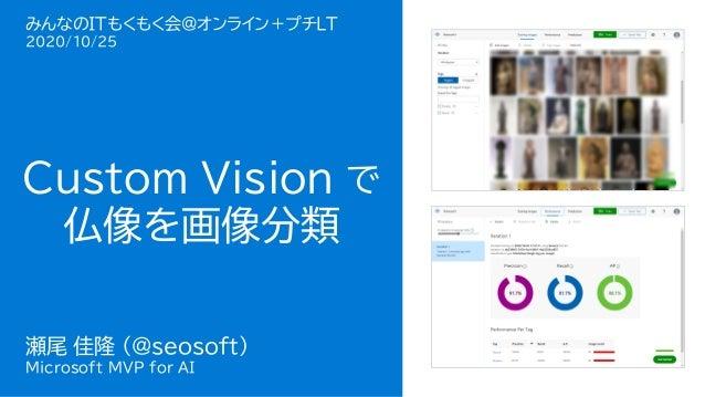 瀬尾 佳隆 Microsoft MVP for AI Custom Vision で 仏像を画像分類 瀬尾 佳隆 (@seosoft) Microsoft MVP for AI みんなのITもくもく会@オンライン+プチLT 2020/10/25