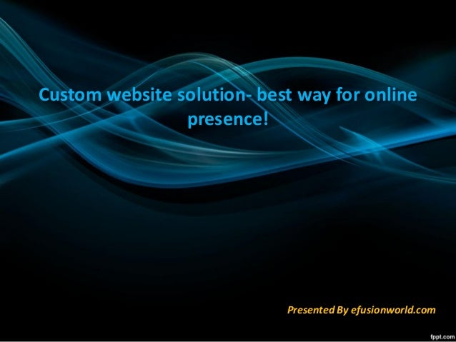 Custom website solution- best way for online presence! Presented By efusionworld.com