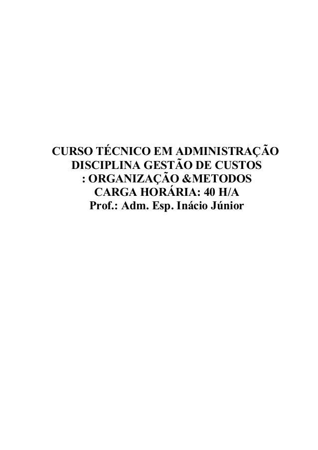 CURSO TÉCNICO EM ADMINISTRAÇÃO DISCIPLINA GESTÃO DE CUSTOS : ORGANIZAÇÃO &METODOS CARGA HORÁRIA: 40 H/A Prof.: Adm. Esp. I...