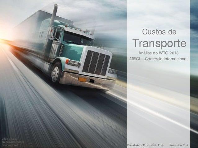 Custos de  Transporte  Análise do WTO 2013  MEGI – Comércio Internacional  João Vilaça  Nuno Montenegro  Sandra Ribeiro Fa...