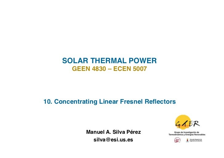 SOLAR THERMAL POWER!         GEEN 4830 – ECEN 5007!10. Concentrating Linear Fresnel Reflectors!             Manuel A. Silva...