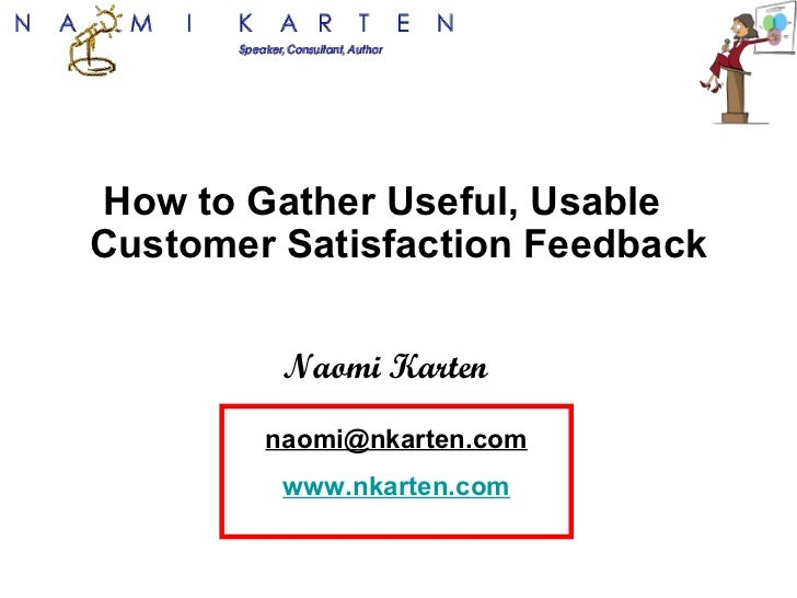 How to Gather Useful, Usable  Customer Satisfaction Feedback Naomi Karten [email_address] www.nkarten.com