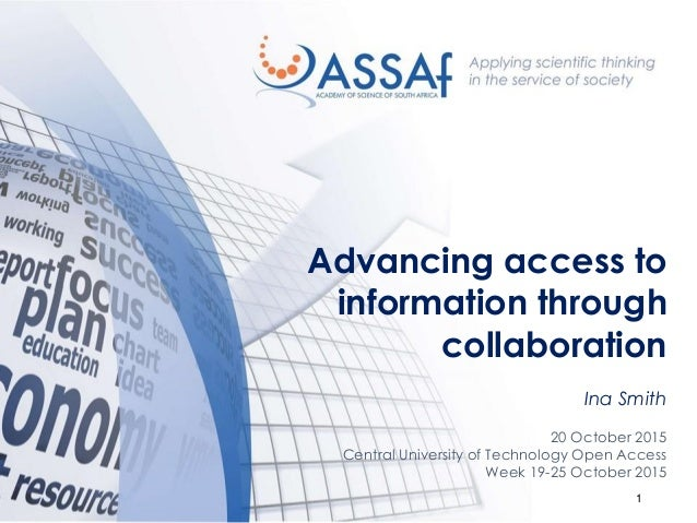 1 Advancing access to information through collaboration Ina Smith 20 October 2015 Central University of Technology Open Ac...