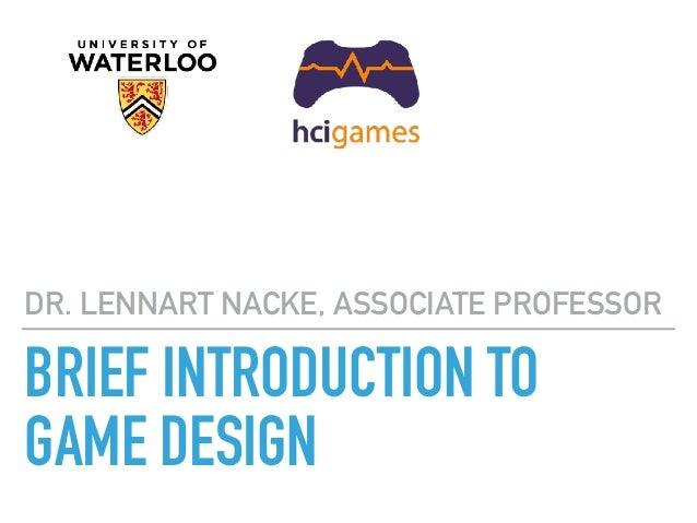 BRIEF INTRODUCTION TO GAME DESIGN DR. LENNART NACKE, ASSOCIATE PROFESSOR