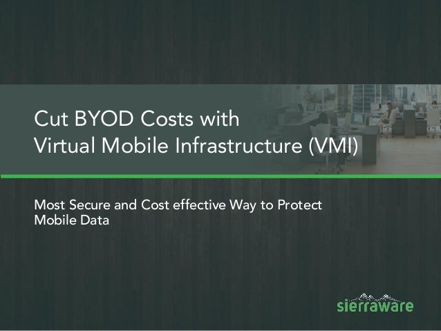 Most Secure and Cost effective Way to Protect Mobile Data Cut BYOD Costs with Virtual Mobile Infrastructure (VMI)