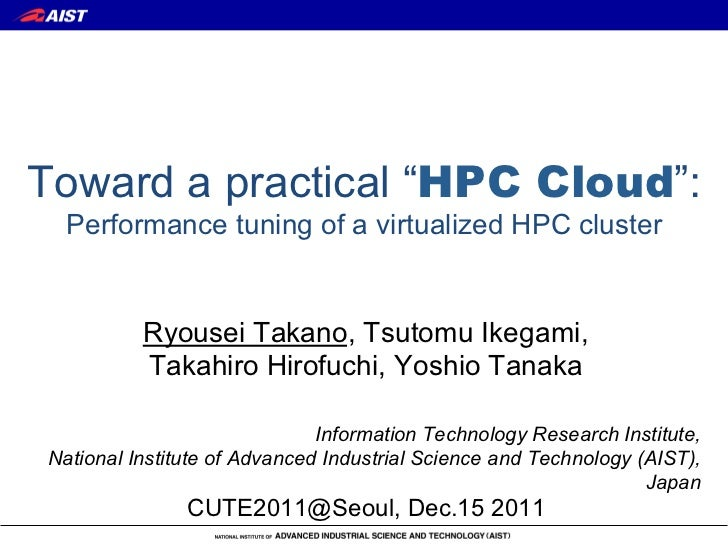 "Toward a practical ""HPC Cloud"":  Performance tuning of a virtualized HPC cluster          Ryousei Takano, Tsutomu Ikegami,..."