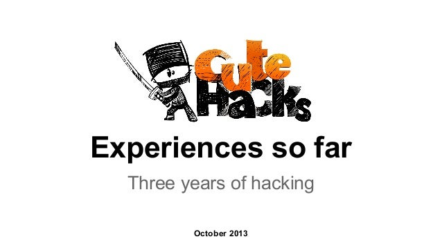 Experiences so far Three years of hacking October 2013