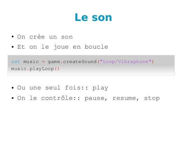 Le son ● Oncréeunson ● Etonlejoueenboucle ● Ouuneseulfois::play ● Onlecontrôle::pause,resume,stop setmus...