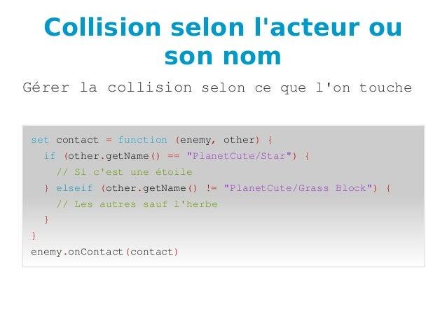 Collision selon l'acteur ou son nom Gérerlacollisionseloncequel'ontouche setcontact=function(enemy,other){ ...
