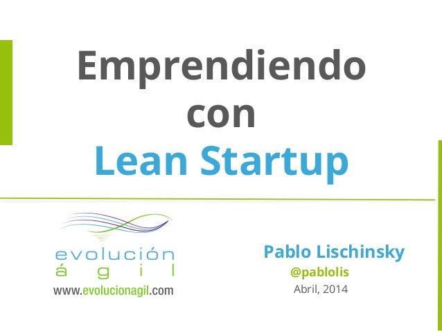 Emprendiendo con Lean Startup Pablo Lischinsky @pablolis Abril, 2014