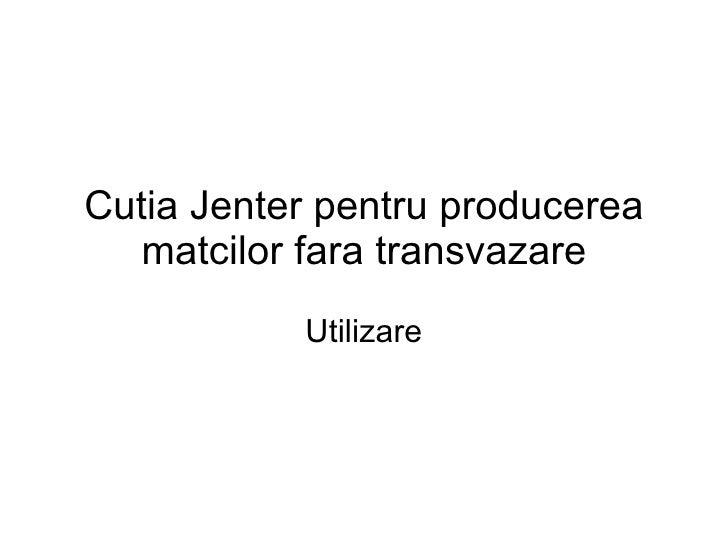 Cutia Jenter pentru producerea matcilor fara transvazare Utilizare
