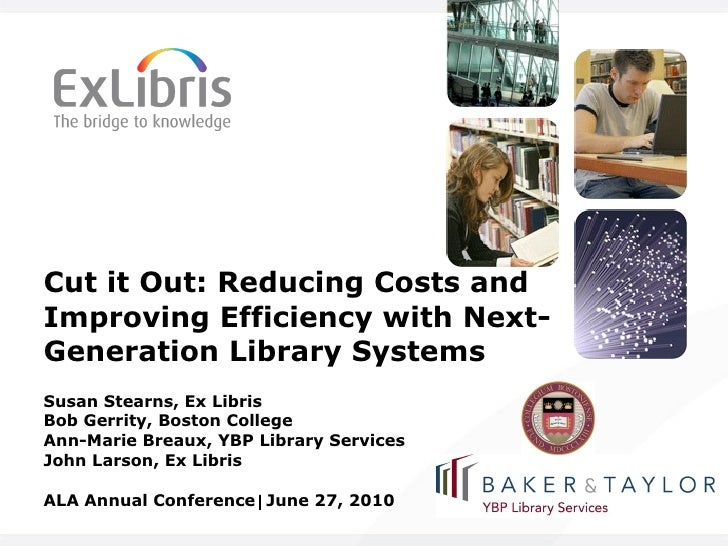 Cut it Out: Reducing Costs and Improving Efficiency with Next-Generation Library Systems Susan Stearns, Ex Libris Bob Gerr...