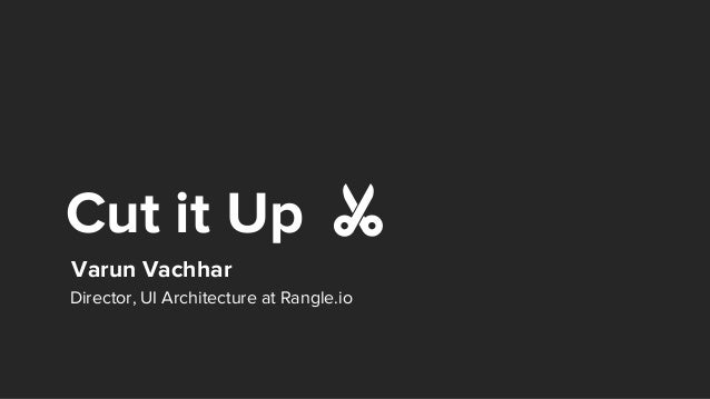 Cut it Up Varun Vachhar Director, UI Architecture at Rangle.io ✂️