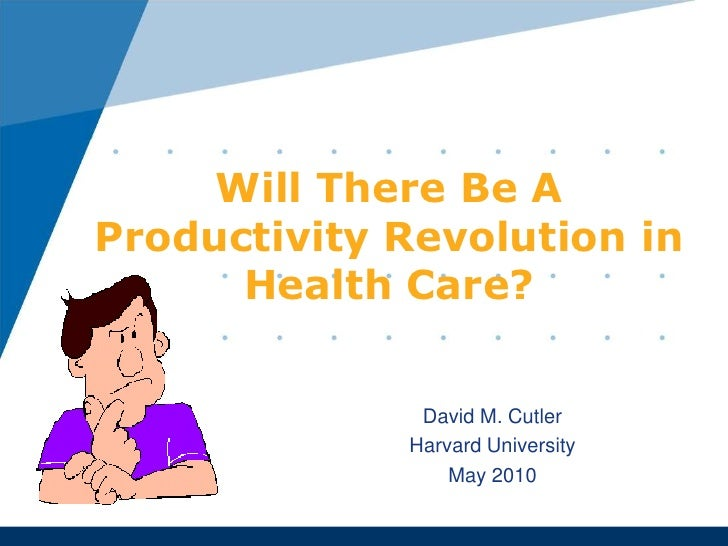 Will There Be A Productivity Revolution in Health Care?<br />David M. Cutler<br />Harvard University<br />May 2010<br />