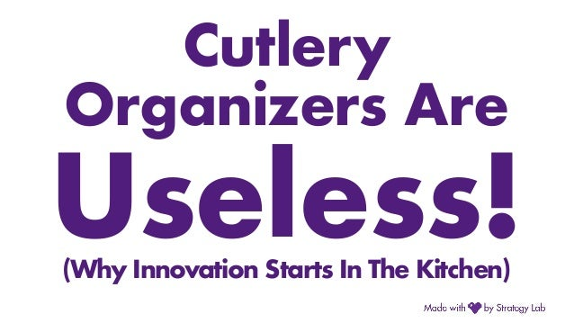 Cutlery Organizers Are Useless!(Why Innovation Starts In The Kitchen)