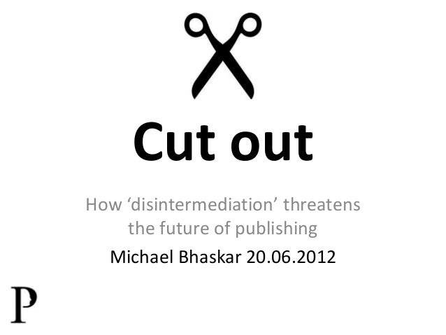 Cut out How 'disintermediation' threatens the future of publishing Michael Bhaskar 20.06.2012