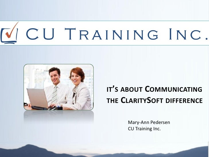 IT'S ABOUT COMMUNICATINGTHE CLARITYSOFT DIFFERENCE     Mary-Ann Pedersen     CU Training Inc.