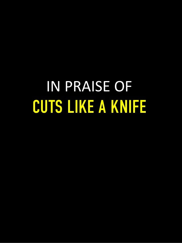 IN	  PRAISE	  OF	  CUTS LIKE A KNIFE