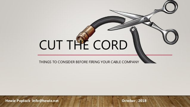 CUT THE CORD THINGS TO CONSIDER BEFORE FIRING YOUR CABLE COMPANY Hewie Poplock info@hewie.net October , 2018