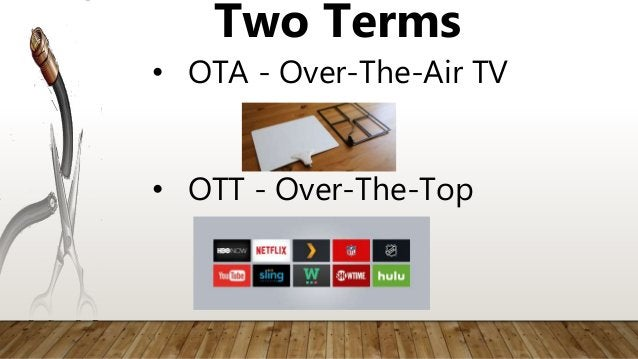 • OTT - Over-The-Top Two Terms • OTA - Over-The-Air TV