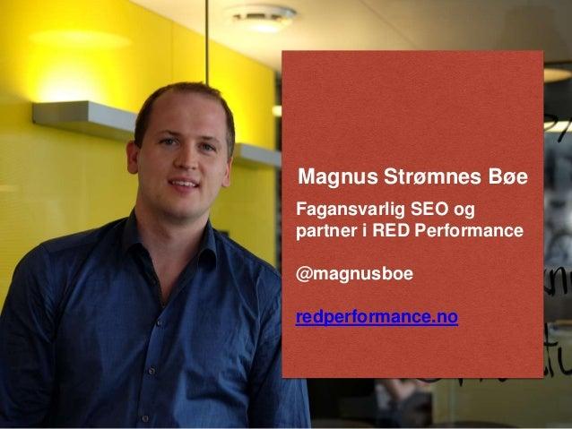 Magnus Strømnes Bøe  Fagansvarlig SEO og  partner i RED Performance  @magnusboe  redperformance.no
