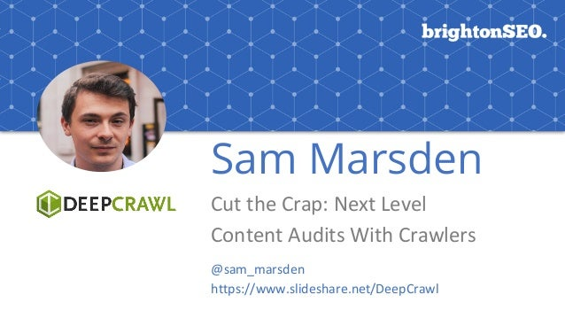 Sam Marsden Cut	the	Crap:	Next	Level	 Content	Audits	With	Crawlers @sam_marsden https://www.slideshare.net/DeepCrawl