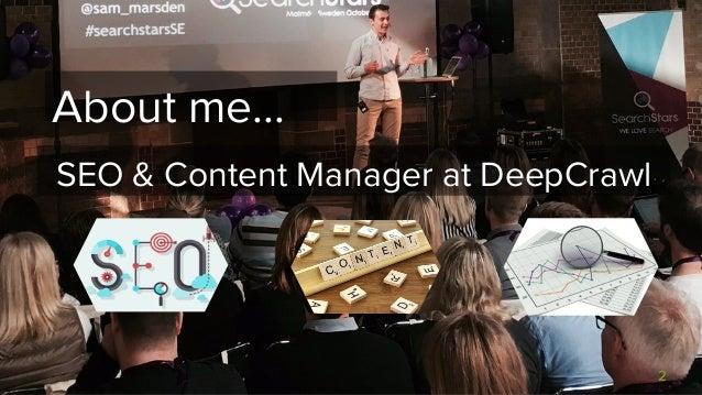 Cut the Crap: Next Level Content Audits with Crawlers - Sam Marsden, SEO & Content Manager, DeepCrawl Slide 2
