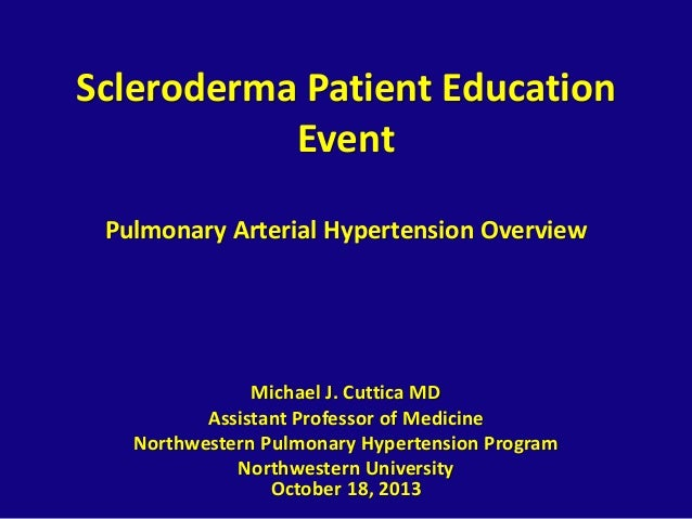 Scleroderma Patient Education Event Pulmonary Arterial Hypertension Overview  Michael J. Cuttica MD Assistant Professor of...
