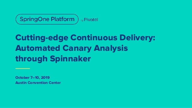 Cutting-edge Continuous Delivery: Automated Canary Analysis through Spinnaker October 7–10, 2019 Austin Convention Center