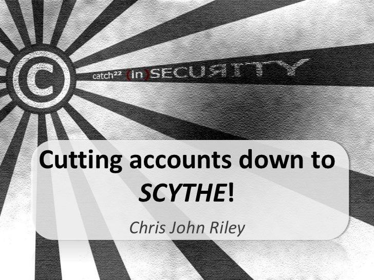 Cutting accounts down to         SCYTHE!       Chris John Riley