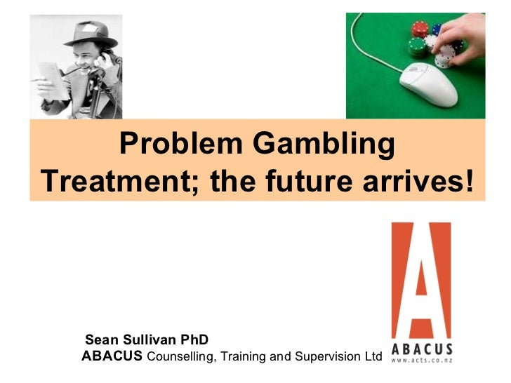 Problem GamblingTreatment; the future arrives!  Sean Sullivan PhD  ABACUS Counselling, Training and Supervision Ltd