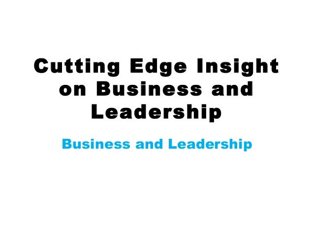 Cutting Edge Insight on Business and Leadership Business and Leadership