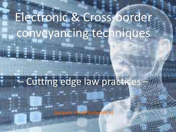 Electronic & Cross-borderconveyancing techniques– Cutting edge law practices –        Jacques.Vos@kadaster.nl