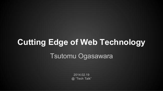 "Cutting Edge of Web Technology Tsutomu Ogasawara 2014.02.19 @ ""Tech Talk"""