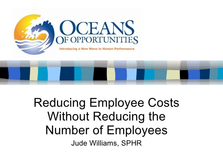 Reducing Employee Costs Without Reducing the Number of Employees Jude Williams, SPHR